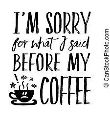τι , αόρ. του say , καφέs , λυπάμαι , μου , εγώ βρίσκομαι , ...