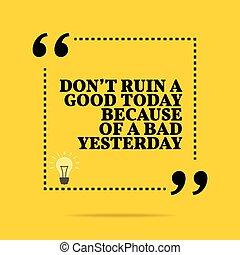 ∥そうする∥, quote., yesterday., インスピレーションを与える, 動機づけである, 今日, because, 台なし, ひどく, よい