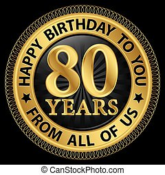 80 years happy birthday to you from all of us gold label, ...