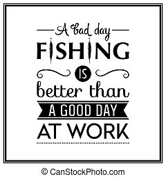 Quote Typographical Background - A bad day fishing is better...