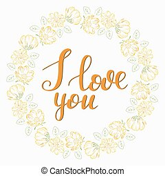 A circular wreath of yellow flowers. Vector frame with the inscription. I love you.