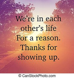 Quote - We're in each other's life for a reason. Thanks for showing up.
