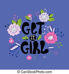 A hand-drawn illustration with lettering get it girl. Feminism quote made in vector. Woman motivational slogan. Design for t shirts, posters, cards, bags.