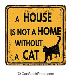 A house is not a home without a cat vintage rusty metal sign on a white background, vector illustration