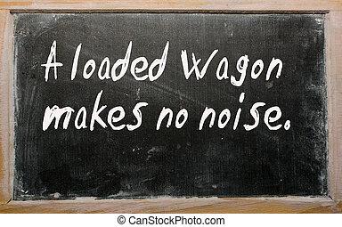 """""""A loaded wagon makes no noise"""" written on a blackboard"""