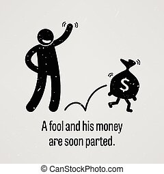 A motivational and inspirational poster representing the proverb sayings, A Fool and His Money are soon Parted with simple human pictogram.