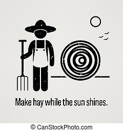 A motivational and inspirational poster representing the proverb sayings, Make hay while the sun shines with simple human pictogram.