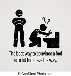 A motivational and inspirational poster representing the proverb sayings, The Best Way to Convince a Fool is to let Him Have His Way with simple human pictogram.