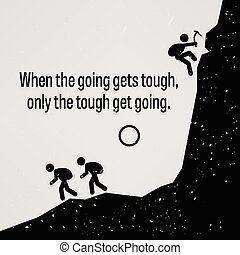 A motivational and inspirational poster representing the proverb sayings, When the Going Gets Tough Only The Tough Get Going with simple human pictogram.