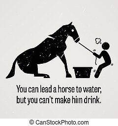 A motivational and inspirational poster representing the proverb sayings, You can Lead a Horse to Water but You cannot Make Him Drink with simple human pictogram.
