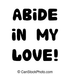 Abide in my love. Handwritten roundish lettering isolated on a white background.