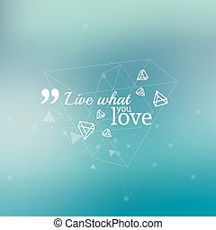 Abstract neat Blurred Background. Inspirational quote. Live what you love. wise saying in square. Lines and low polygonal scattering elements.