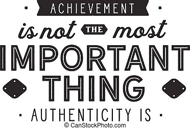 achievement is not the most important thing authenticity is