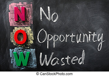 Acronym of NOW for No Opportunity Wasted on a blackboard