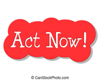 Act Now Represents At The Moment And Action - Act Now...