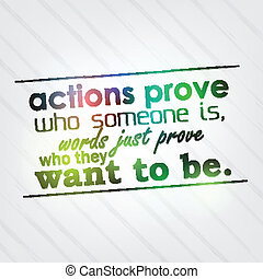 Actions prove who someone is, words just prove who they want...