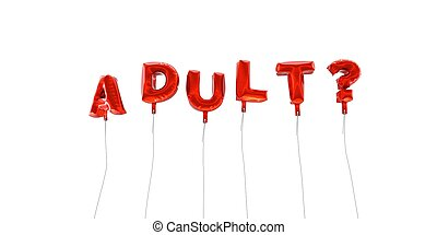 ADULT? - word made from red foil balloons - 3D rendered.