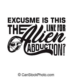 Aliens Quotes and Slogan good for T-Shirt. Excuse me is this The Line For Alien Abduction. Good for Poster
