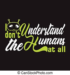 Aliens Quotes and Slogan good for T-Shirt. I Don t Understand The Humans At All.