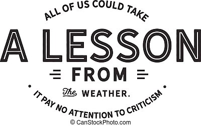 all of us could take a lesson from the weather, it pay no attention to criticism