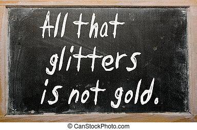 """""""All that glitters is not gold"""" written on a blackboard"""