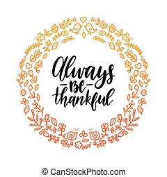 Always Be Thankful lettering in round floral frame. Vector illustration for Thanksgiving day. Invitation or festive greeting card template.