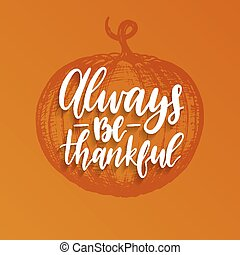 Always Be Thankful lettering. Vector illustration of Thanksgiving pumpkin. Invitation or festive greeting card template.