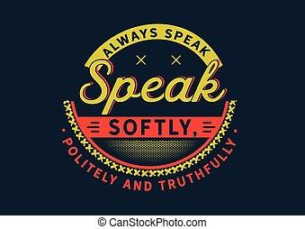always speak softly, politely and truthfully