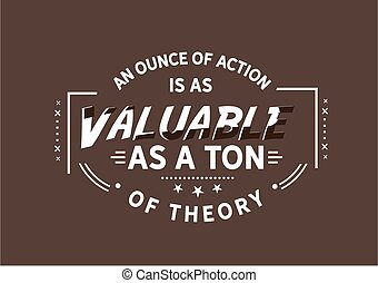 An ounce of action is as valuable as a ton of theory