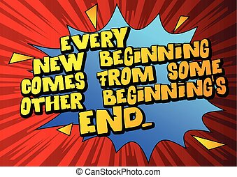Every new beginning comes from some other beginning's end. -...