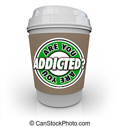 Are You Addicted to Coffee or Caffeine Cup Addiction...