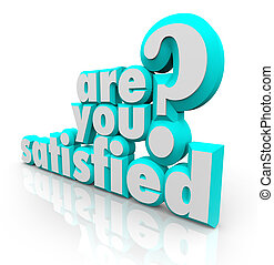 The question Are You Satisfied? in 3d letters and words to illustrate the feeling of being pleased, content and fulfilled