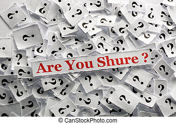 are you shure ? - are u shure question marks on white papers...