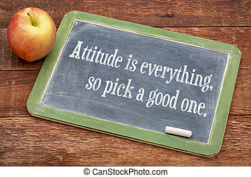 Attitude is everything, so pick a good one - positive...