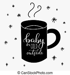Baby its cold outside. Lettering on hot drink cup shape coffee tea cocoa hot chocolate. Calligraphy style romantic winter quote on cup silhouette.