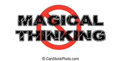 Ban Magical Thinking, the practice of seeing relationships between unrelated things, wishful thinking.