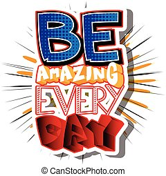 Be Amazing Every Day. Vector illustrated comic book style...