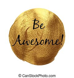 Be awesome vector word hand drawn illustration icon card isolated quote. Golden smear vector.