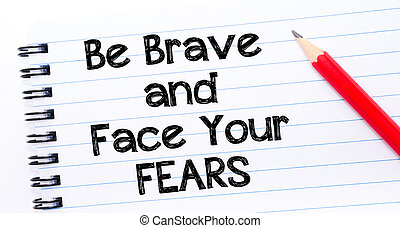 Be Brave and Face Your Fears Text written on notebook page, red pencil on the right. Motivational Concept image