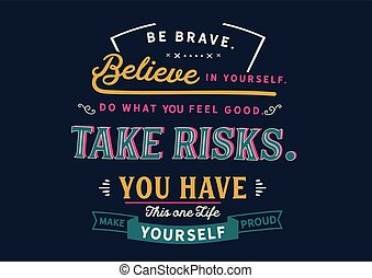 be brave. believe in yourself, do what feels good, take risk, you have this one life make yourself proud