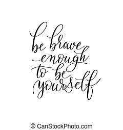 be brave enough to be yourself black and white hand written