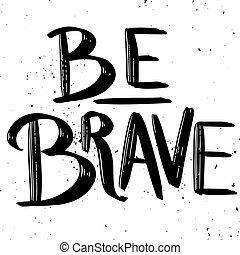 Be brave. Hand drawn lettering phrase isolated on white background. Vector illustration