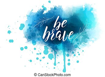Be brave hand lettering on watercolored background