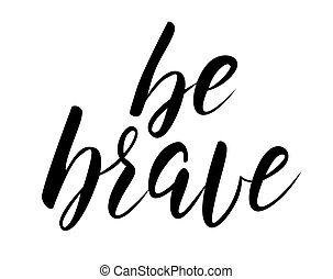 Be brave handwritten modern calligraphy text. Inspirational quote.