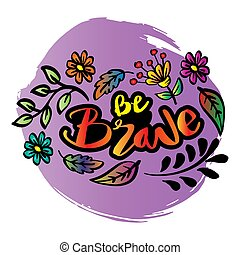 Be brave  lettering calligraphy quote.