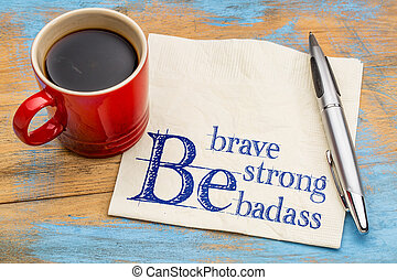 Be brave, be strong, be badass - handwriting on a napkin with a cup of coffee