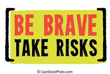 Be Brave. Take Risks