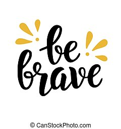 Be brave trendy quote. Hand written lettering
