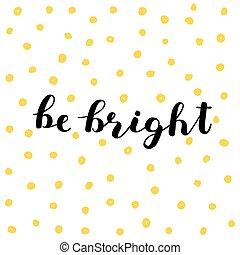 Be bright. Brush lettering.