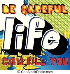 Be careful life can kill you.